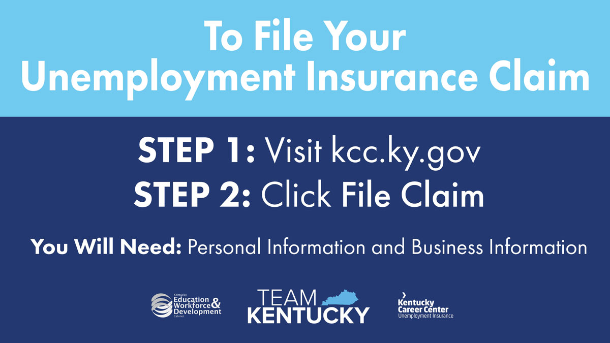 To File Your Unemployment  Insurance Claim: Step 1: Visit kccky.gov , Step 2: Click File Claim , You will need Personal and Business Information.